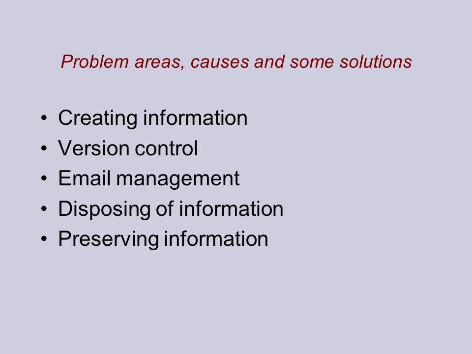 Problem areas, causes and some solutions Creating information Version control Email management Disposing of information Preserving information
