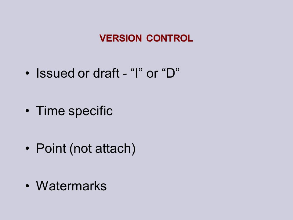 VERSION CONTROL Issued or draft - I or D Time specific Point (not attach) Watermarks