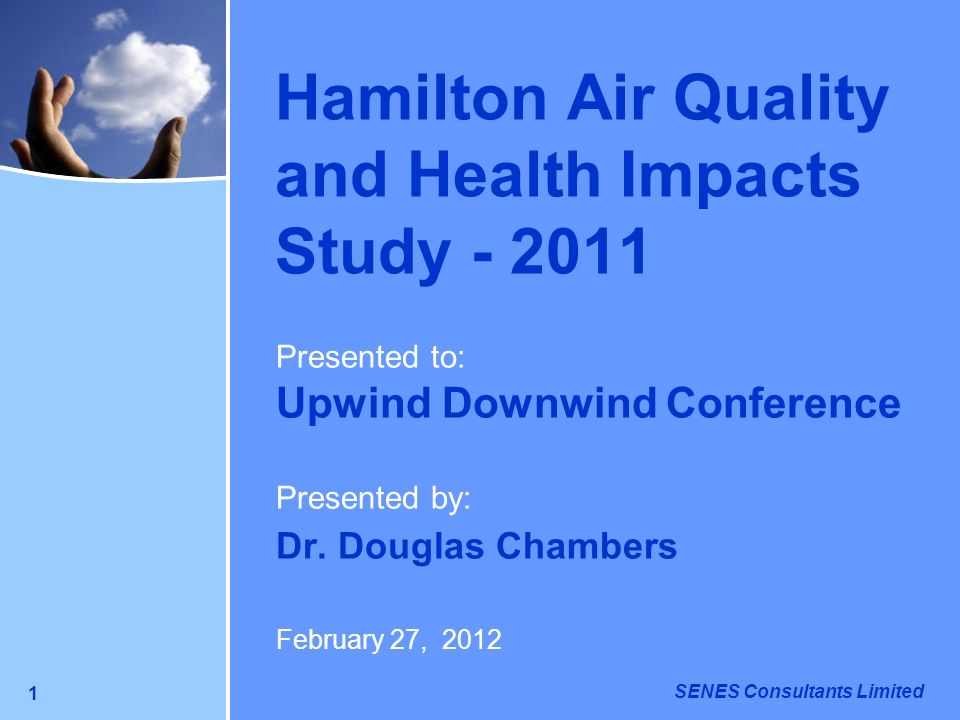 SENES Consultants Limited 1 Hamilton Air Quality and Health Impacts Study - 2011 Presented to: Upwind Downwind Conference Presented by: Dr. Douglas Ch