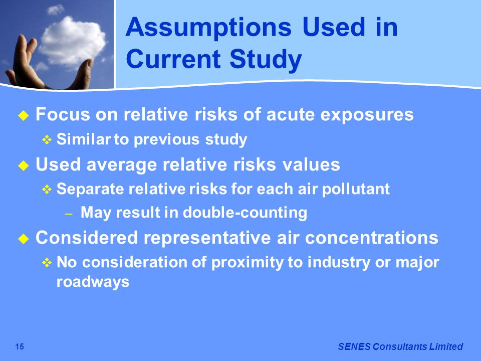 SENES Consultants Limited 15 Assumptions Used in Current Study Focus on relative risks of acute exposures Similar to previous study Used average relat