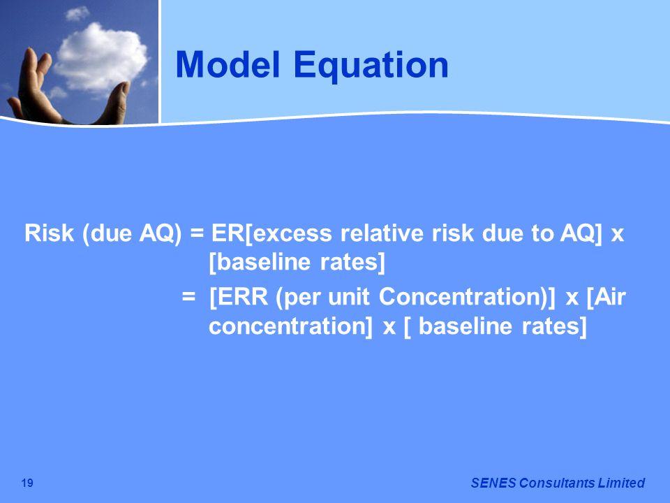 SENES Consultants Limited 19 Model Equation Risk (due AQ) = ER[excess relative risk due to AQ] x [baseline rates] = [ERR (per unit Concentration)] x [