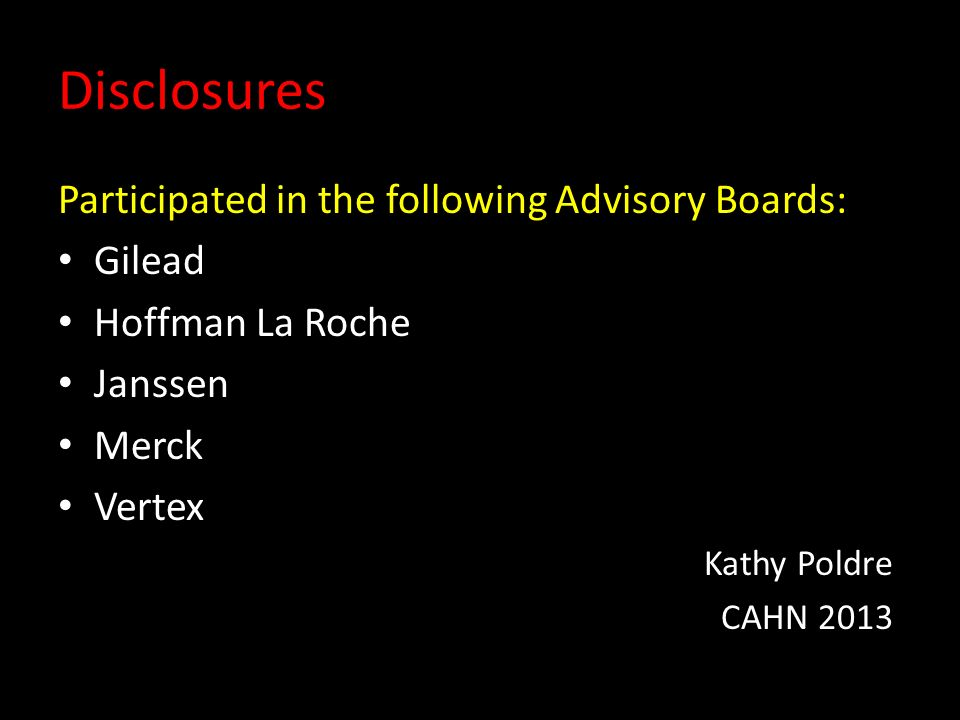 Disclosures Participated in the following Advisory Boards: Gilead Hoffman La Roche Janssen Merck Vertex Kathy Poldre CAHN 2013