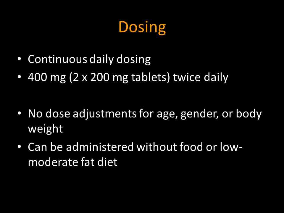 Dosing Continuous daily dosing 400 mg (2 x 200 mg tablets) twice daily No dose adjustments for age, gender, or body weight Can be administered without