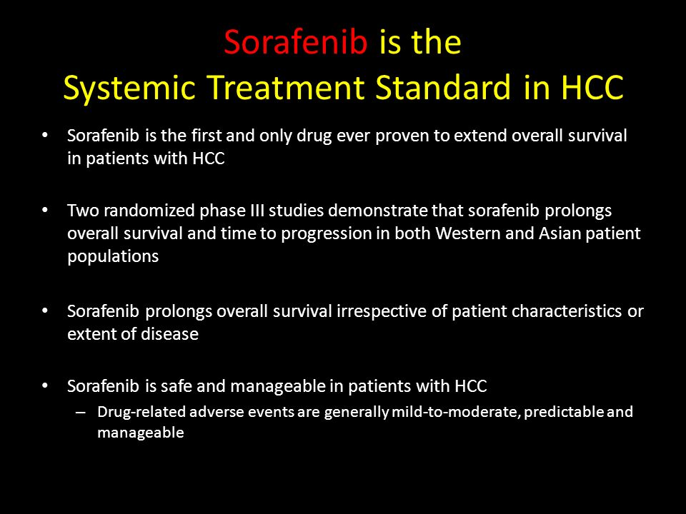 Sorafenib is the Systemic Treatment Standard in HCC Sorafenib is the first and only drug ever proven to extend overall survival in patients with HCC T