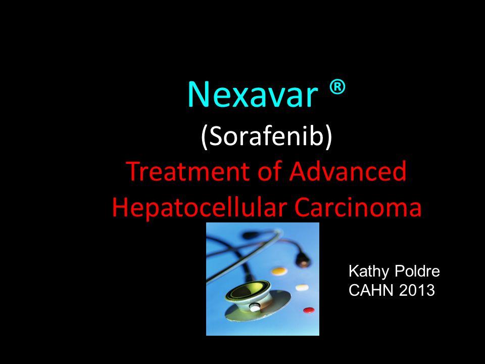 Nexavar ® (Sorafenib) Treatment of Advanced Hepatocellular Carcinoma Kathy Poldre CAHN 2013