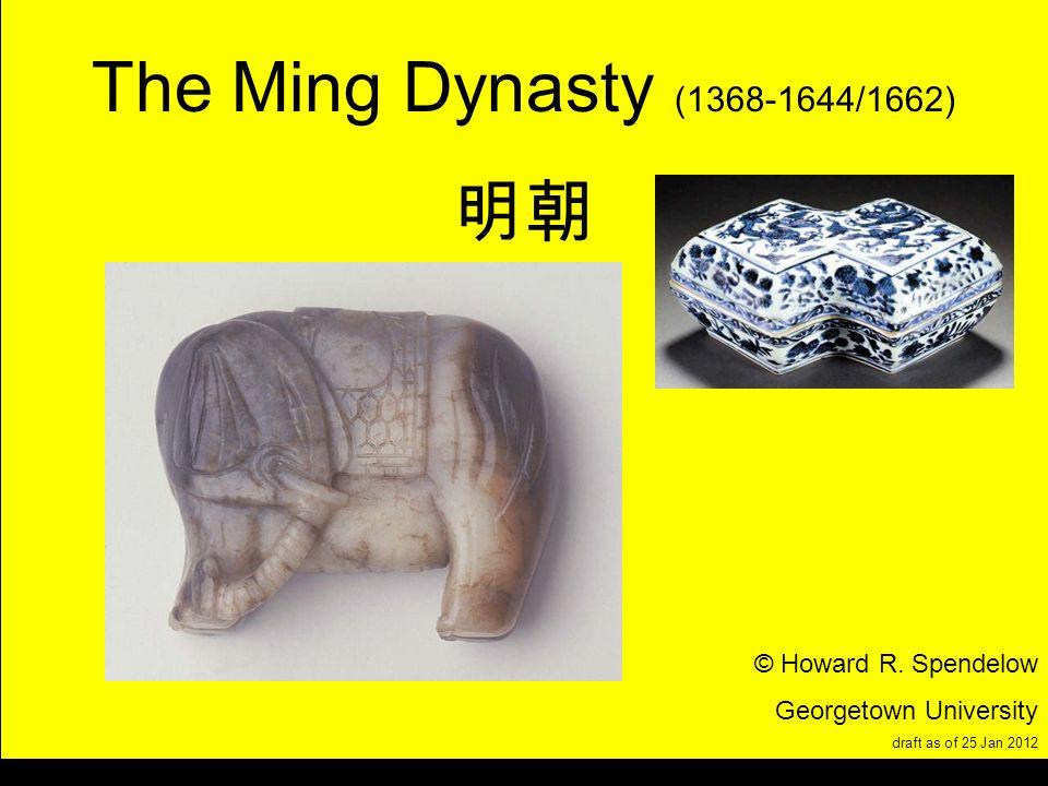 title The Ming Dynasty (1368-1644/1662) © Howard R. Spendelow Georgetown University draft as of 25 Jan 2012