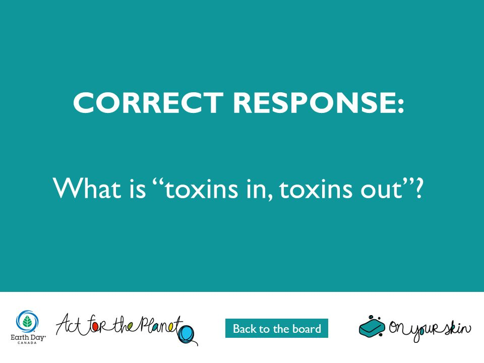 CORRECT RESPONSE: What is toxins in, toxins out? Back to the board