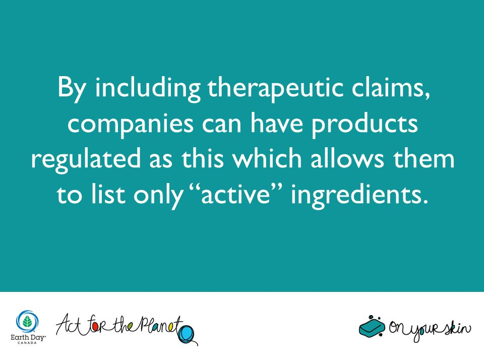 By including therapeutic claims, companies can have products regulated as this which allows them to list only active ingredients.