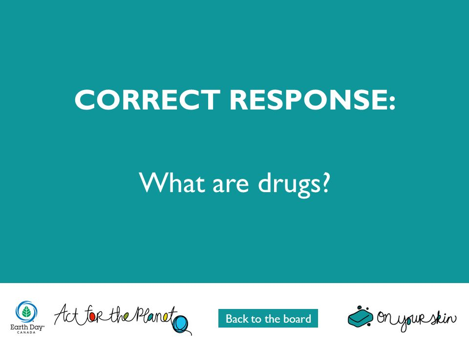 CORRECT RESPONSE: What are drugs? Back to the board