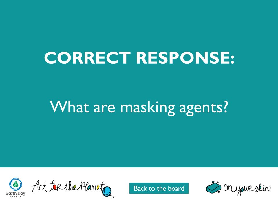 CORRECT RESPONSE: What are masking agents Back to the board