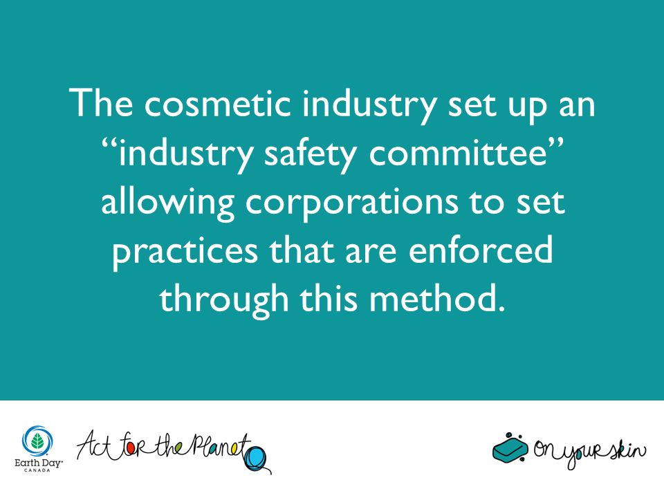 The cosmetic industry set up an industry safety committee allowing corporations to set practices that are enforced through this method.