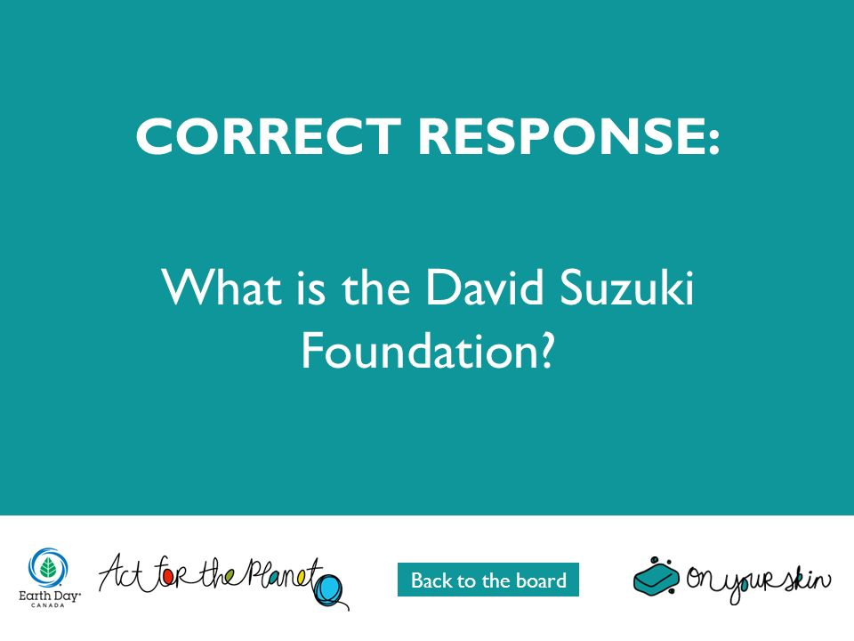 CORRECT RESPONSE: What is the David Suzuki Foundation Back to the board