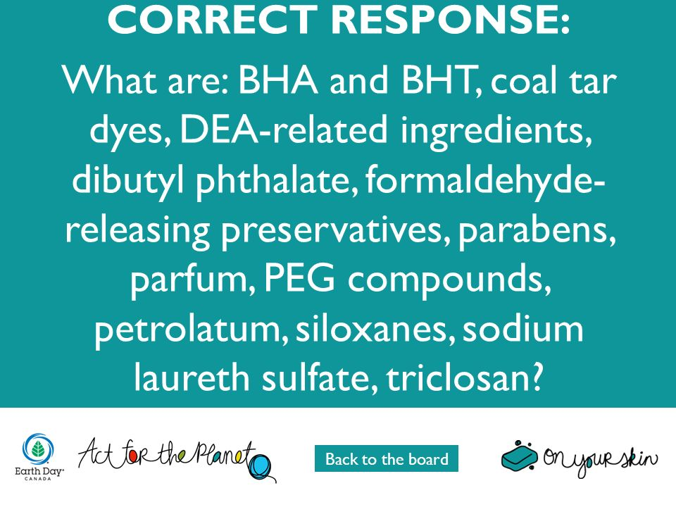 CORRECT RESPONSE: What are: BHA and BHT, coal tar dyes, DEA-related ingredients, dibutyl phthalate, formaldehyde- releasing preservatives, parabens, p