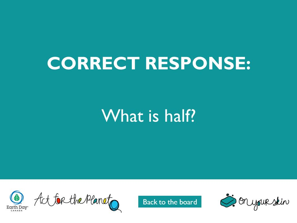 CORRECT RESPONSE: What is half? Back to the board
