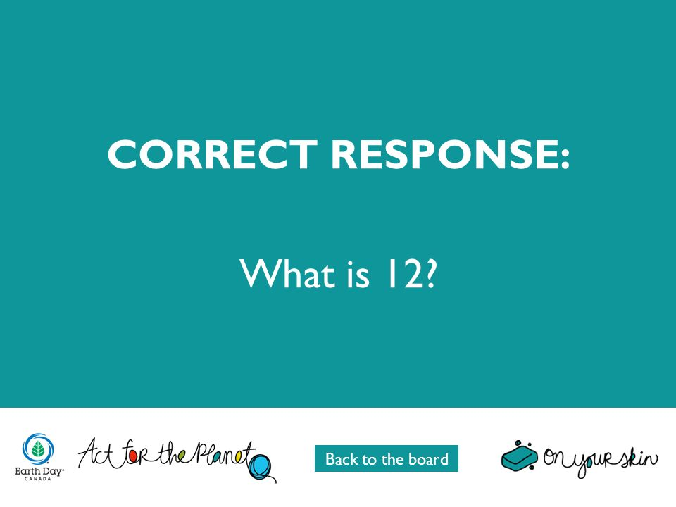 CORRECT RESPONSE: What is 12? Back to the board