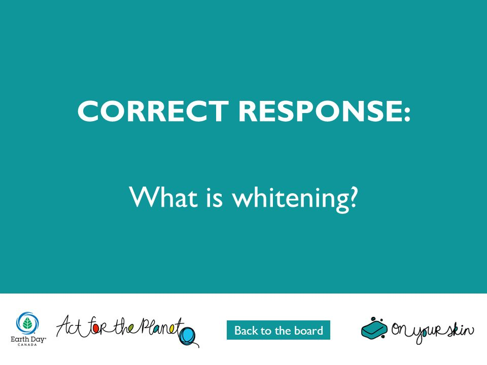 CORRECT RESPONSE: What is whitening? Back to the board
