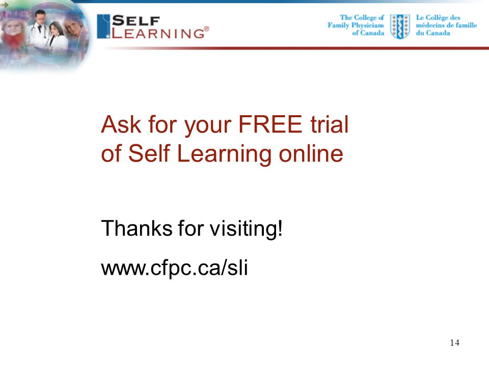 Ask for your FREE trial of Self Learning online Thanks for visiting! www.cfpc.ca/sli 14