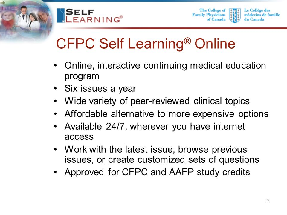 . CFPC Self Learning ® Online Online, interactive continuing medical education program Six issues a year Wide variety of peer-reviewed clinical topics Affordable alternative to more expensive options Available 24/7, wherever you have internet access Work with the latest issue, browse previous issues, or create customized sets of questions Approved for CFPC and AAFP study credits 2