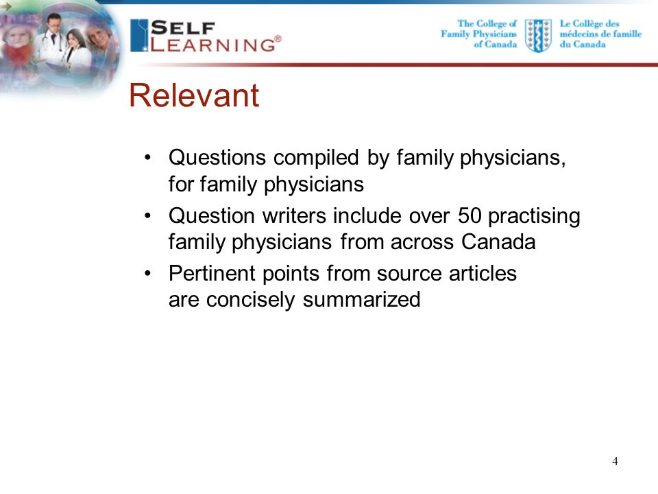 Relevant Questions compiled by family physicians, for family physicians Question writers include over 50 practising family physicians from across Canada Pertinent points from source articles are concisely summarized.
