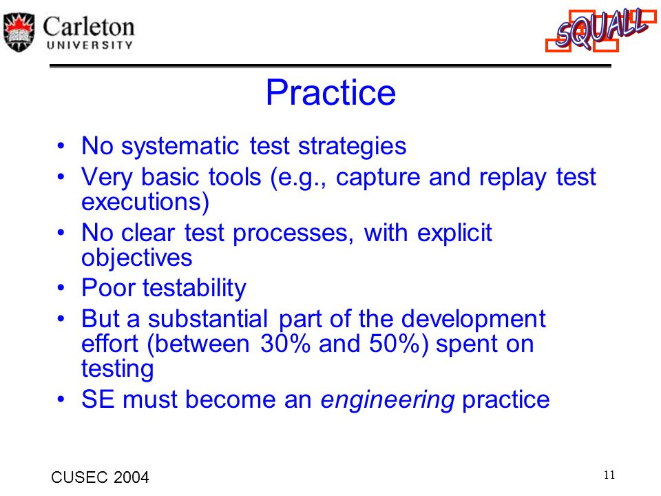 11 CUSEC 2004 Practice No systematic test strategies Very basic tools (e.g., capture and replay test executions) No clear test processes, with explici