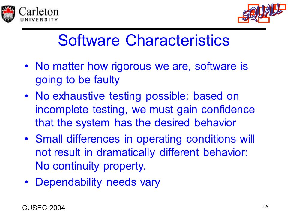 16 CUSEC 2004 Software Characteristics No matter how rigorous we are, software is going to be faulty No exhaustive testing possible: based on incomple