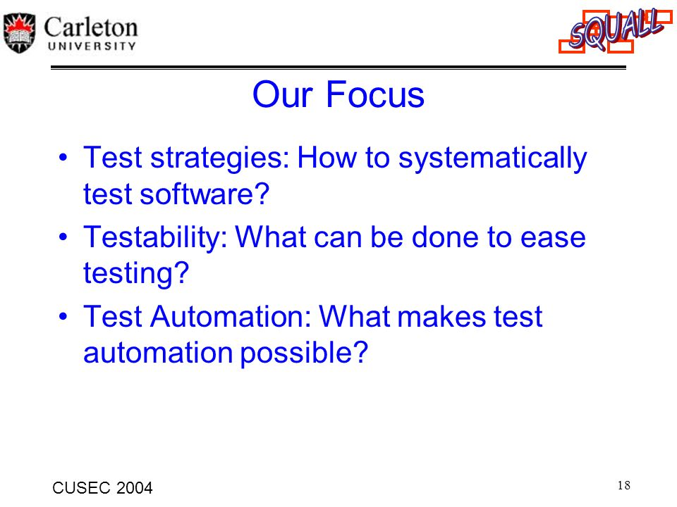 18 CUSEC 2004 Our Focus Test strategies: How to systematically test software? Testability: What can be done to ease testing? Test Automation: What mak