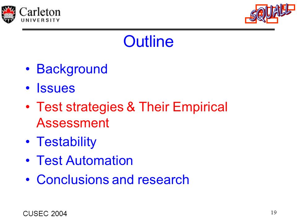 19 CUSEC 2004 Outline Background Issues Test strategies & Their Empirical Assessment Testability Test Automation Conclusions and research