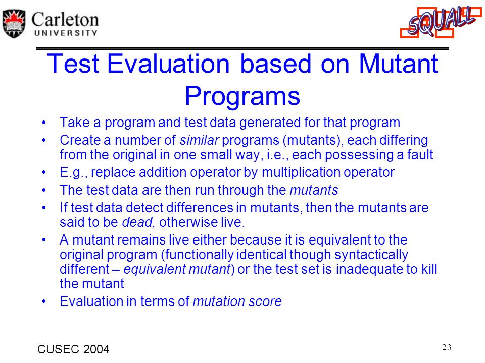 23 CUSEC 2004 Test Evaluation based on Mutant Programs Take a program and test data generated for that program Create a number of similar programs (mu
