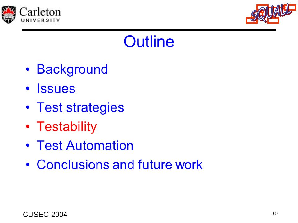 30 CUSEC 2004 Outline Background Issues Test strategies Testability Test Automation Conclusions and future work