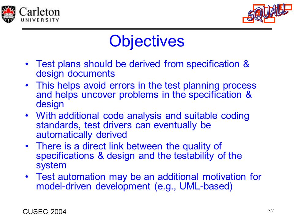 37 CUSEC 2004 Objectives Test plans should be derived from specification & design documents This helps avoid errors in the test planning process and h
