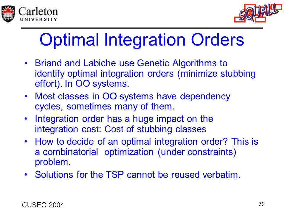 39 CUSEC 2004 Optimal Integration Orders Briand and Labiche use Genetic Algorithms to identify optimal integration orders (minimize stubbing effort).