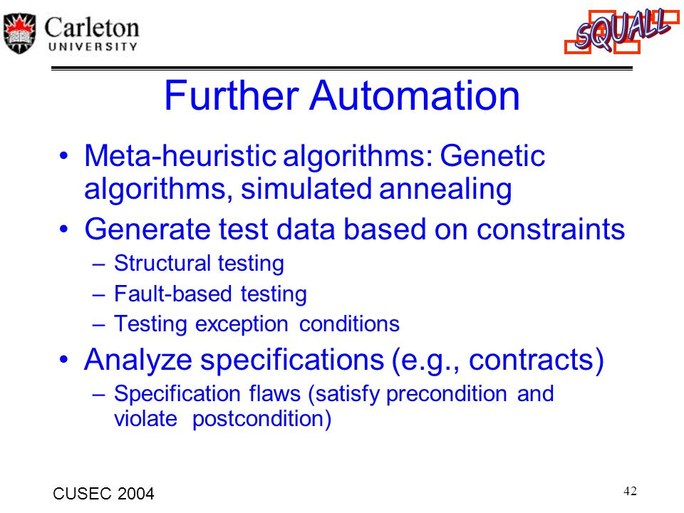 42 CUSEC 2004 Further Automation Meta-heuristic algorithms: Genetic algorithms, simulated annealing Generate test data based on constraints –Structura