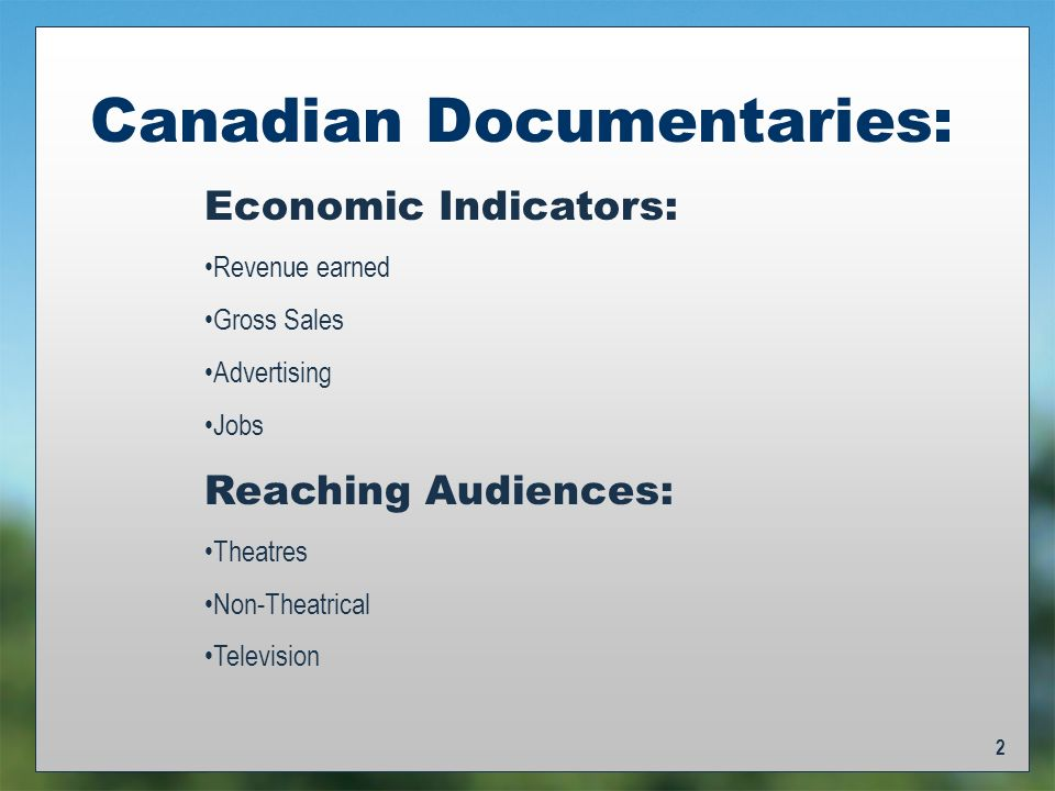 2 Canadian Documentaries: Economic Indicators: Revenue earned Gross Sales Advertising Jobs Reaching Audiences: Theatres Non-Theatrical Television