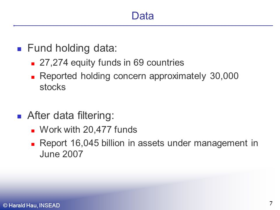 Data Fund holding data: 27,274 equity funds in 69 countries Reported holding concern approximately 30,000 stocks After data filtering: Work with 20,477 funds Report 16,045 billion in assets under management in June 2007 © Harald Hau, INSEAD 7