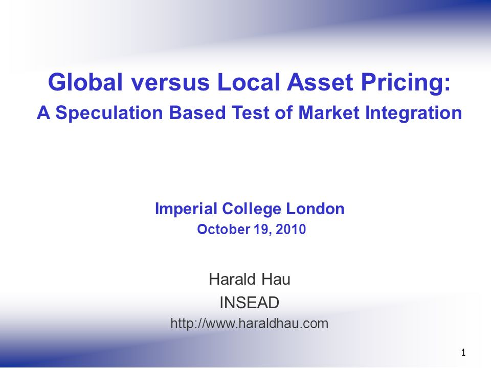 1 Global versus Local Asset Pricing: A Speculation Based Test of Market Integration Imperial College London October 19, 2010 Harald Hau INSEAD http://www.haraldhau.com