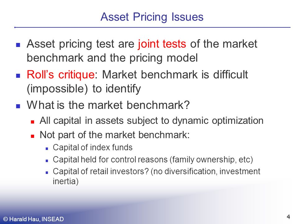 Asset Pricing Issues Asset pricing test are joint tests of the market benchmark and the pricing model Rolls critique: Market benchmark is difficult (impossible) to identify What is the market benchmark.