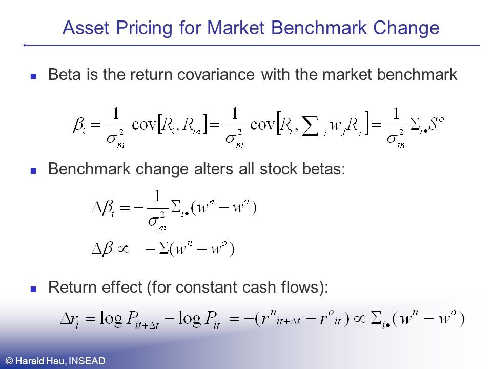 Asset Pricing for Market Benchmark Change Beta is the return covariance with the market benchmark Benchmark change alters all stock betas: Return effect (for constant cash flows): © Harald Hau, INSEAD