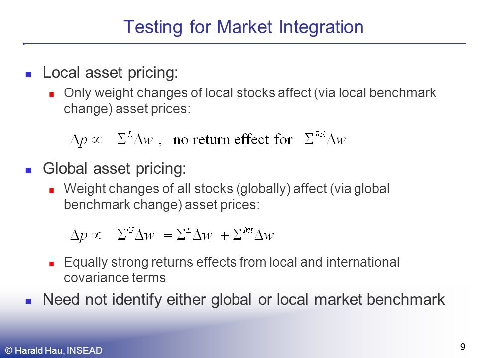 Testing for Market Integration Local asset pricing: Only weight changes of local stocks affect (via local benchmark change) asset prices: Global asset pricing: Weight changes of all stocks (globally) affect (via global benchmark change) asset prices: Equally strong returns effects from local and international covariance terms Need not identify either global or local market benchmark © Harald Hau, INSEAD 9