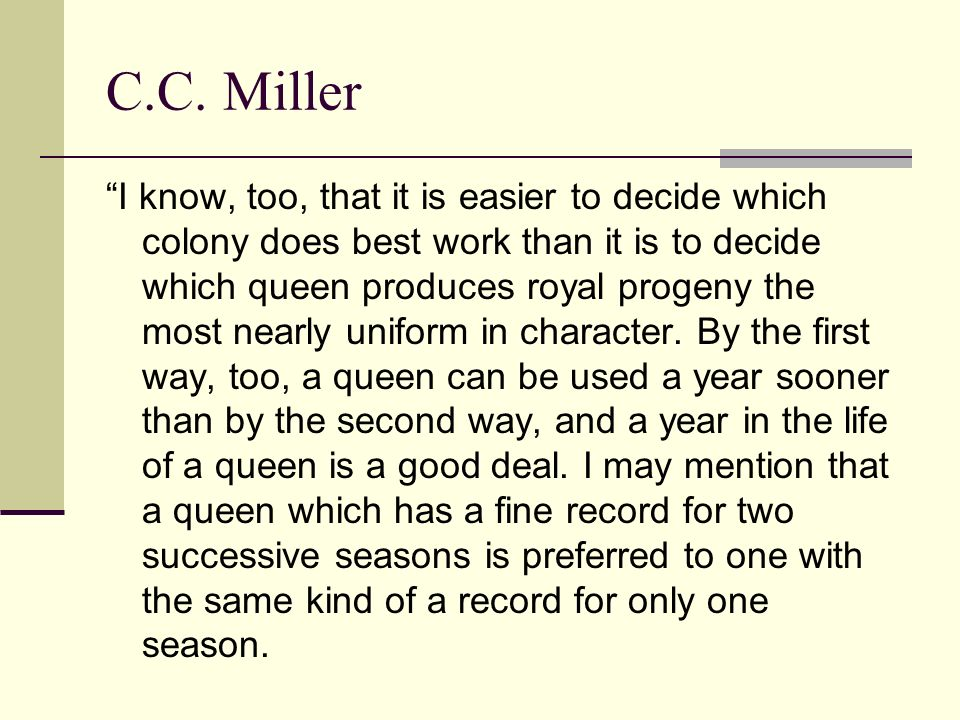 C.C. Miller I know, too, that it is easier to decide which colony does best work than it is to decide which queen produces royal progeny the most near
