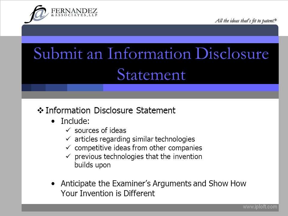 www.iploft.com Submit an Information Disclosure Statement Information Disclosure Statement Include: sources of ideas articles regarding similar technologies competitive ideas from other companies previous technologies that the invention builds upon Anticipate the Examiners Arguments and Show How Your Invention is Different
