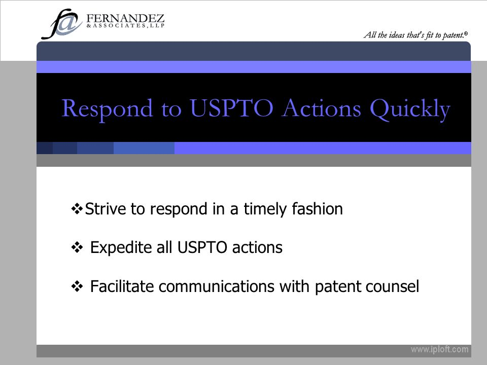 www.iploft.com Respond to USPTO Actions Quickly Strive to respond in a timely fashion Expedite all USPTO actions Facilitate communications with patent counsel