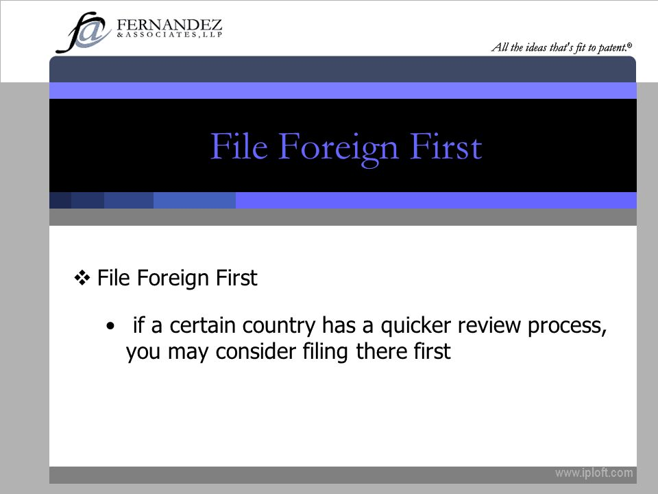 www.iploft.com File Foreign First if a certain country has a quicker review process, you may consider filing there first