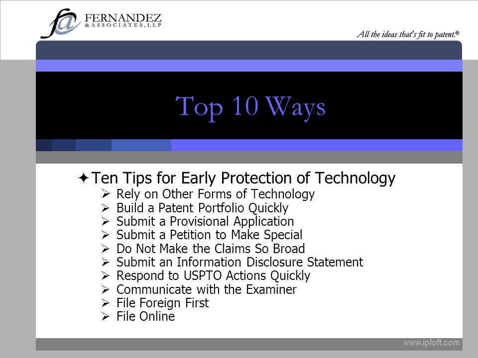 www.iploft.com Top 10 Ways Ten Tips for Early Protection of Technology Rely on Other Forms of Technology Build a Patent Portfolio Quickly Submit a Provisional Application Submit a Petition to Make Special Do Not Make the Claims So Broad Submit an Information Disclosure Statement Respond to USPTO Actions Quickly Communicate with the Examiner File Foreign First File Online