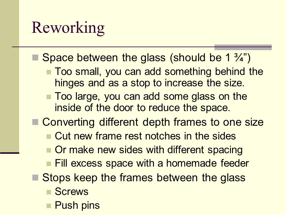 Reworking Space between the glass (should be 1 ¾) Too small, you can add something behind the hinges and as a stop to increase the size. Too large, yo