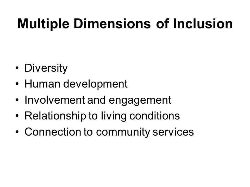Multiple Dimensions of Inclusion Diversity Human development Involvement and engagement Relationship to living conditions Connection to community serv