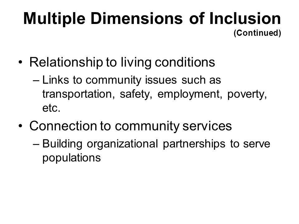 Multiple Dimensions of Inclusion (Continued) Relationship to living conditions –Links to community issues such as transportation, safety, employment,