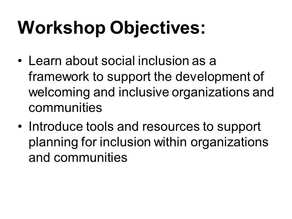 Workshop Objectives: Learn about social inclusion as a framework to support the development of welcoming and inclusive organizations and communities I