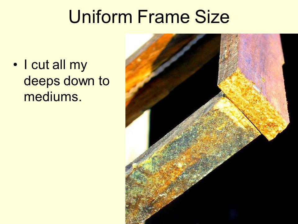 Uniform Frame Size I cut all my deeps down to mediums.