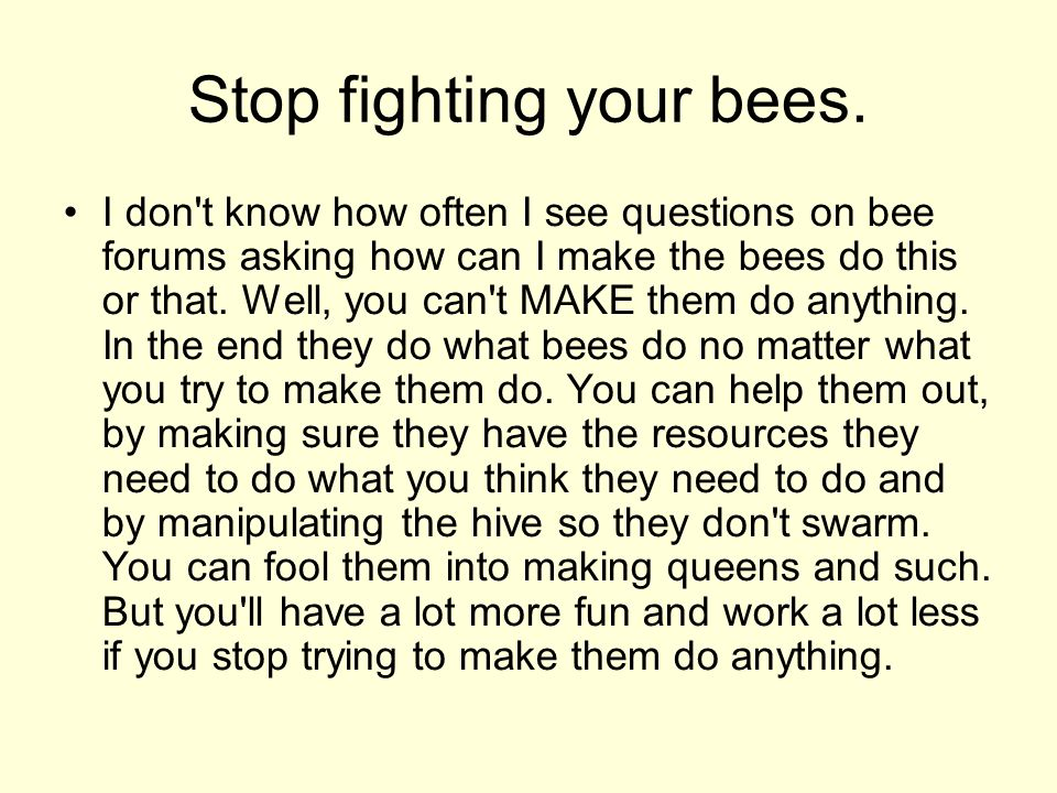 Stop fighting your bees. I don't know how often I see questions on bee forums asking how can I make the bees do this or that. Well, you can't MAKE the