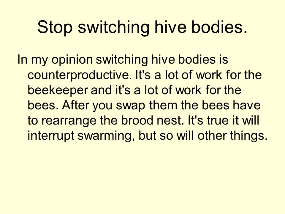 Stop switching hive bodies. In my opinion switching hive bodies is counterproductive. It's a lot of work for the beekeeper and it's a lot of work for
